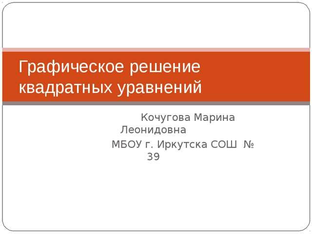 Кочугова Марина Леонидовна МБОУ г. Иркутска СОШ № 39 Графическое решение ква...