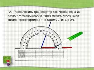 2. Расположить транспортир так, чтобы одна из сторон угла проходила через на