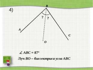A C O B ? Луч BO – биссектриса угла АВС ?  ABС = 87º 4)