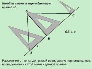 О В А С а Какой из отрезков перпендикулярен прямой а? Расстояние от точки до