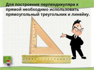 Для построения перпендикуляра к прямой необходимо использовать прямоугольный