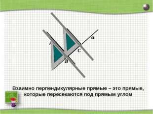 D A a C B Взаимно перпендикулярные прямые – это прямые, которые пересекаются