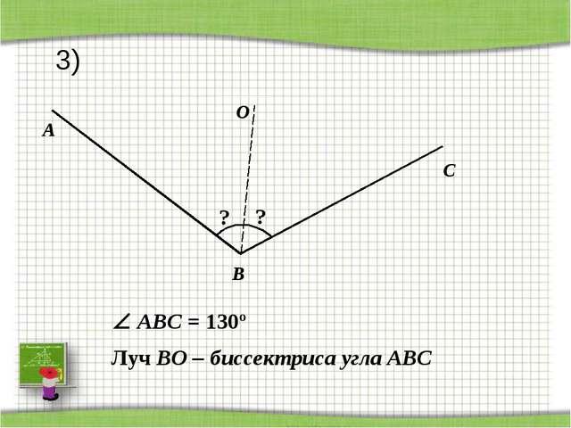 A C O B ? Луч BO – биссектриса угла АВС ?  ABС = 130º 3)
