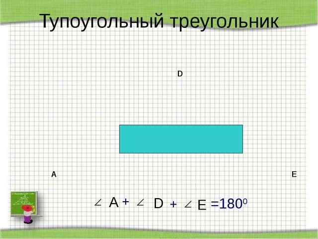 Тупоугольный треугольник A D E А + + D E =1800