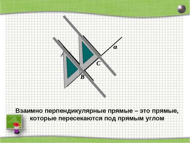 D A a C B Взаимно перпендикулярные прямые – это прямые, которые пересекаются...