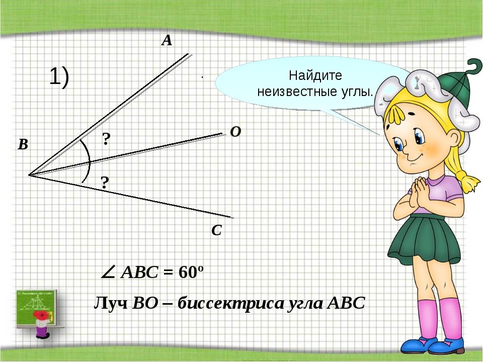 A C O B ? Луч BO – биссектриса угла АВС ?  ABС = 60º . Найдите неизвестные у...