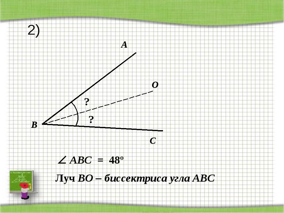 A C O B ? Луч BO – биссектриса угла АВС ?  ABС = 48º 2)