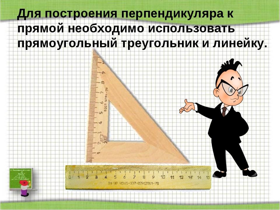 Для построения перпендикуляра к прямой необходимо использовать прямоугольный...