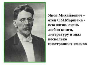 Яков Михайлович – отец С.Я.Маршака - всю жизнь очень любил книги, литературу