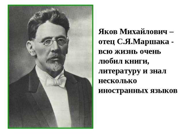 Яков Михайлович – отец С.Я.Маршака - всю жизнь очень любил книги, литературу...