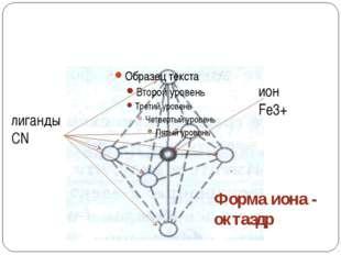 Координационное число 6 [Fe(CN)6]3― ион Fe3+ лиганды CN― Форма иона - октаэд