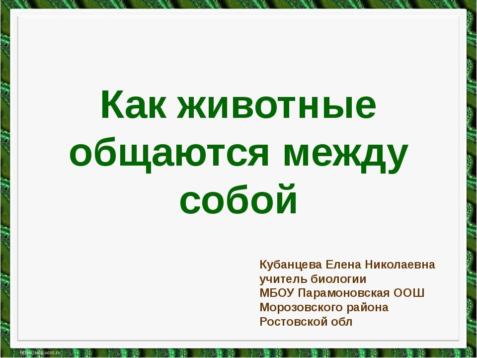 Как животные общаются между собой Кубанцева Елена Николаевна учитель биологии...