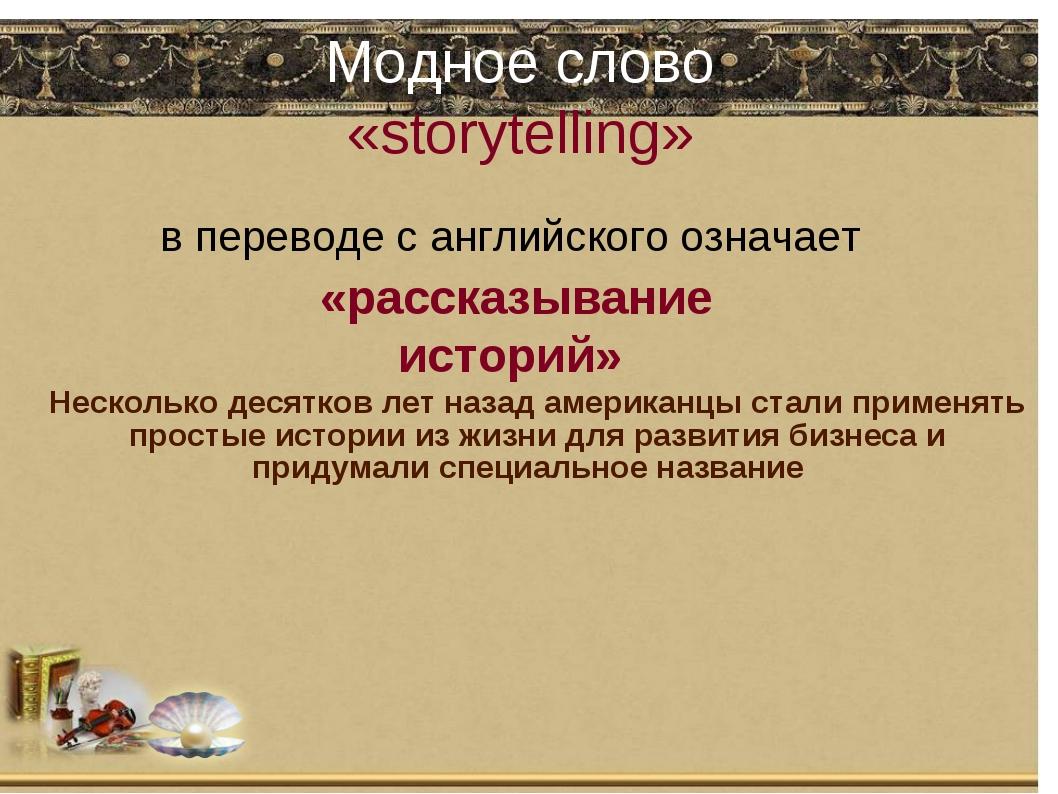 Модное слово «storytelling» в переводе с английского означает «рассказывание...