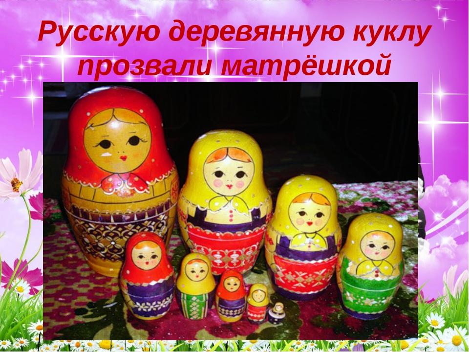 Русскую деревянную куклу прозвали матрёшкой