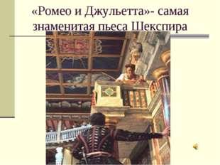 «Ромео и Джульетта»- самая знаменитая пьеса Шекспира