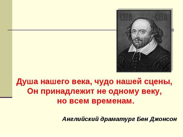 Душа нашего века, чудо нашей сцены, Он принадлежит не одному веку, но всем вр...