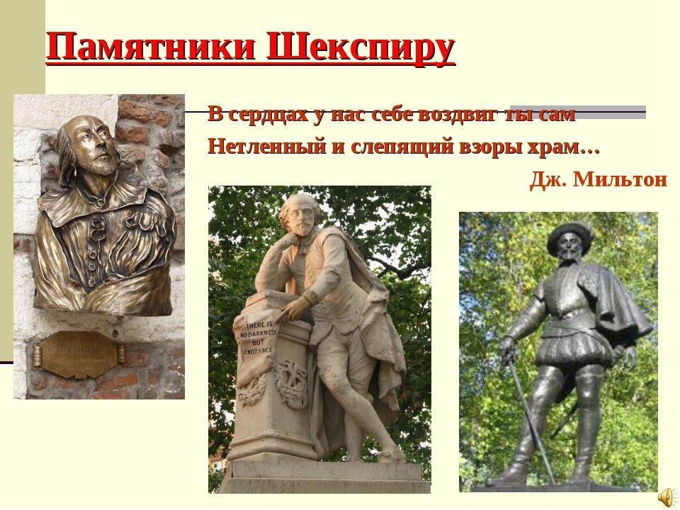Памятники Шекспиру В сердцах у нас себе воздвиг ты сам Нетленный и слепящий в...