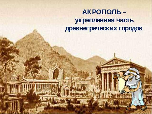 АКРОПОЛЬ – укрепленная часть древнегреческих городов.