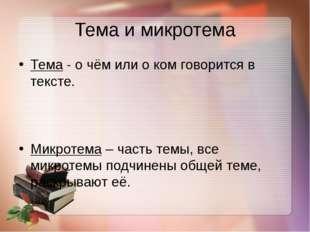 Тема и микротема Тема- о чём или о ком говорится в тексте. Микротема– часть