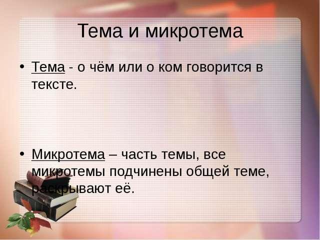 Тема и микротема Тема- о чём или о ком говорится в тексте. Микротема– часть...