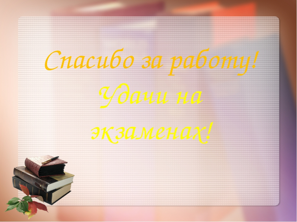 Спасибо за работу! Удачи на экзаменах!