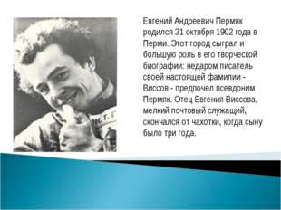 Евгений Андреевич Пермяк родился 31 октября 1902 года в Перми. Этот город сыг