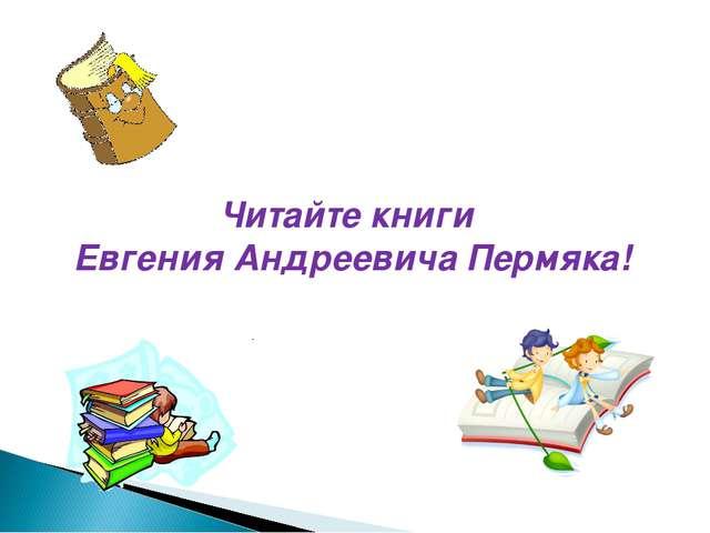 Читайте книги Евгения Андреевича Пермяка!