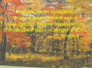 А осень яркая прощается В такой немыслимой красе, Как будто к людям обращаетс