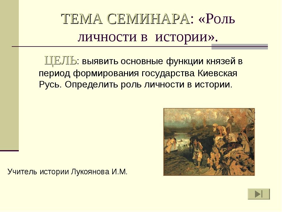 ТЕМА СЕМИНАРА: «Роль личности в истории». ЦЕЛЬ: выявить основные функции княз...