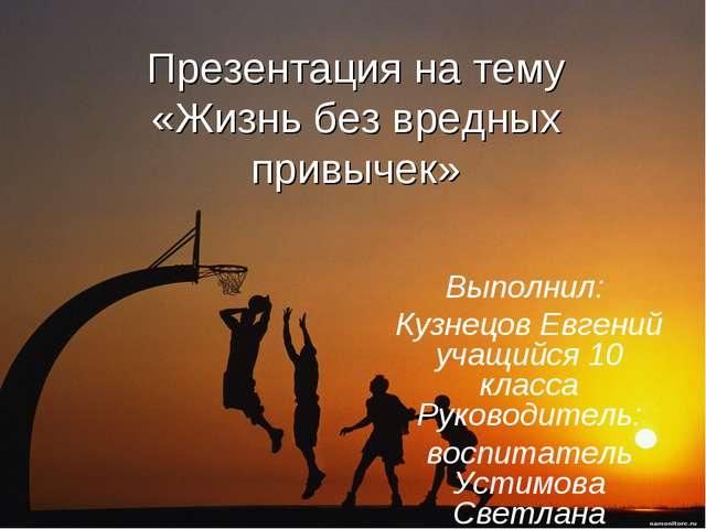 Презентация на тему «Жизнь без вредных привычек» Выполнил: Кузнецов Евгений у...