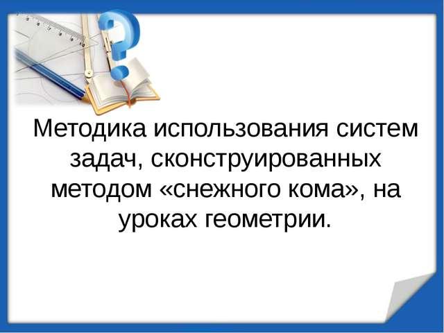 Методика использования систем задач, сконструированных методом «снежного кома...