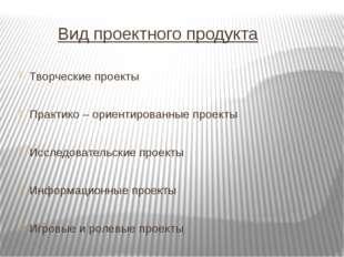 Вид проектного продукта Творческие проекты Практико – ориентированные проект