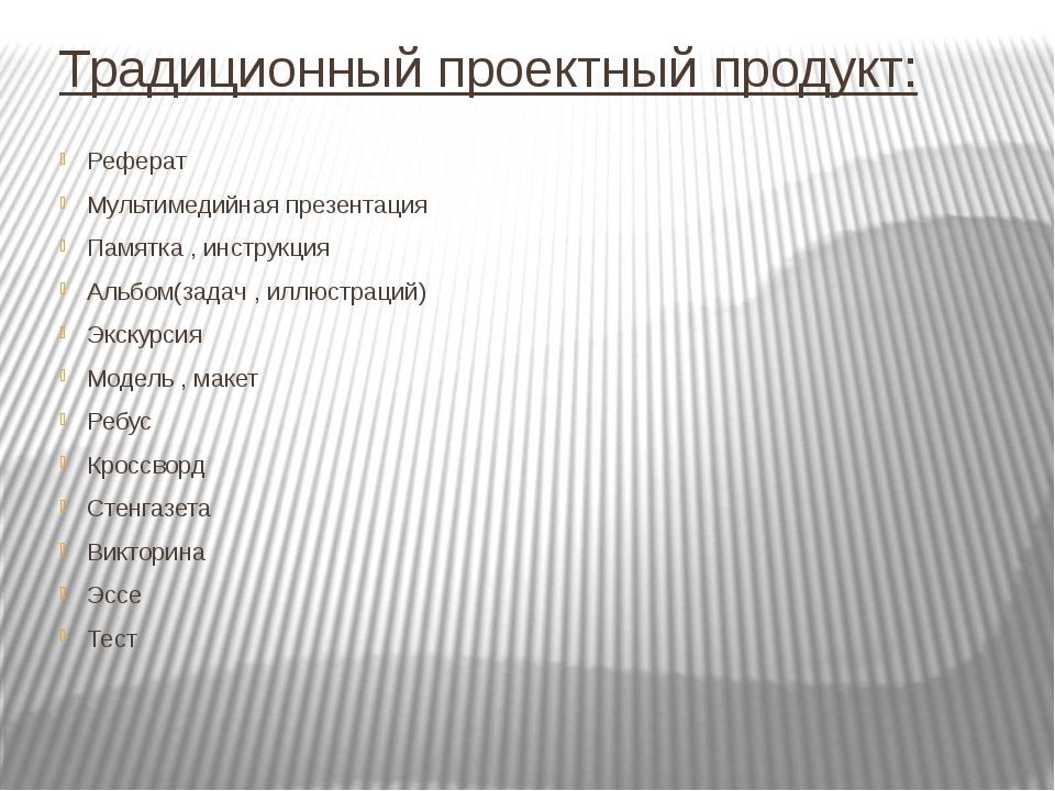 Традиционный проектный продукт: Реферат Мультимедийная презентация Памятка ,...