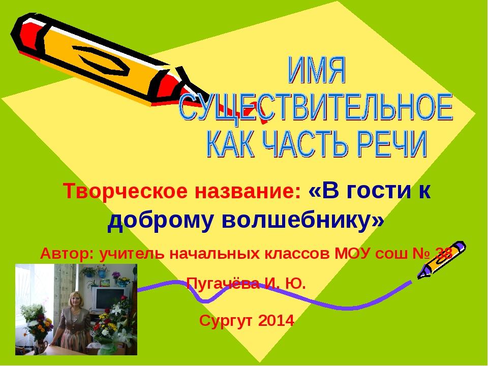 Сургут 2014 Творческое название: «В гости к доброму волшебнику» Автор: учите...