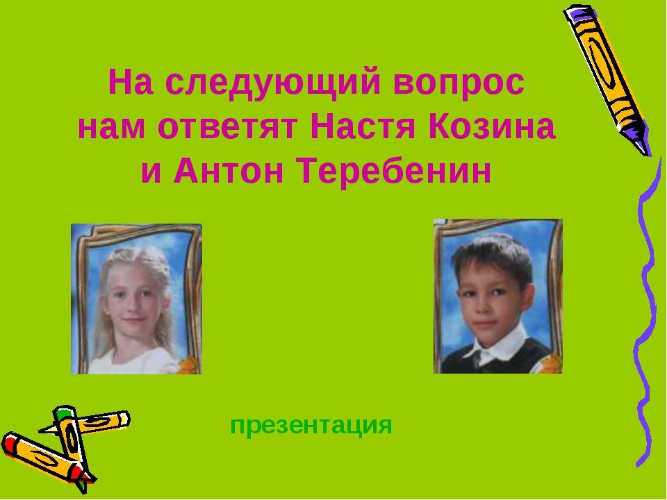 На следующий вопрос нам ответят Настя Козина и Антон Теребенин презентация