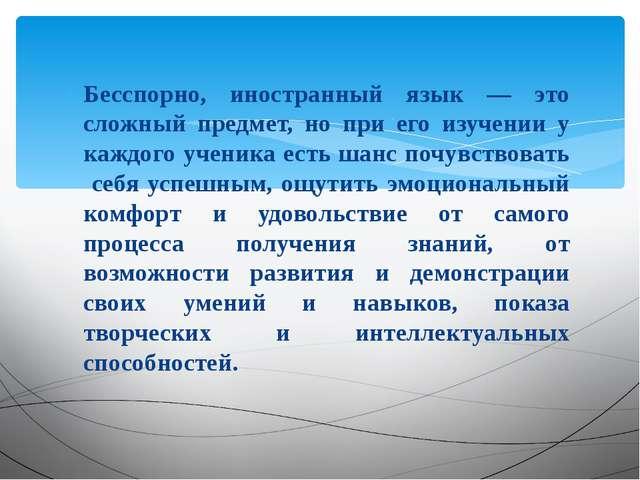 Бесспорно, иностранный язык — это сложный предмет, но при его изучении у кажд...