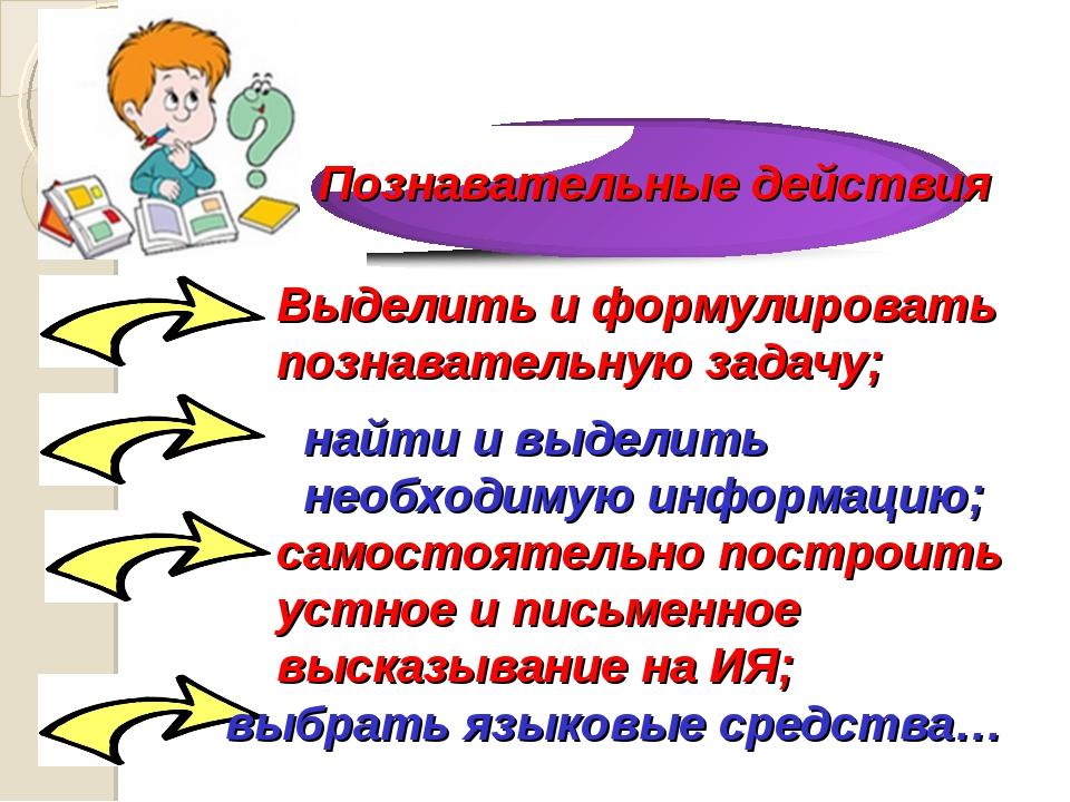 Выделить и формулировать познавательную задачу; найти и выделить необходимую...