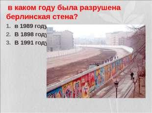 в каком году была разрушена берлинская стена? в 1989 году В 1898 году В 1991