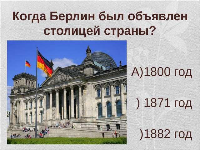 Когда Берлин был объявлен столицей страны? А)1800 год Б) 1871 год В)1882 год