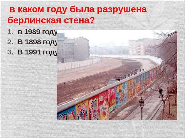 в каком году была разрушена берлинская стена? в 1989 году В 1898 году В 1991...