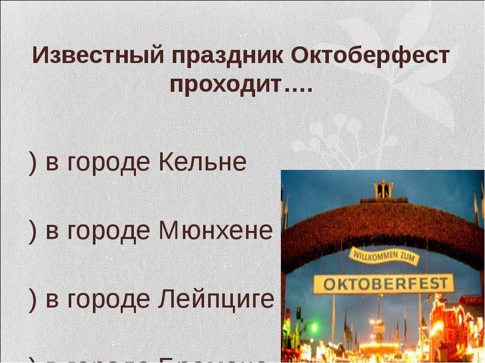 Известный праздник Октоберфест проходит…. а) в городе Кельне б) в городе Мюн...