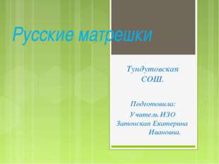 Русские матрешки Тундутовская СОШ. Подготовила: Учитель ИЗО Затонская Екатери