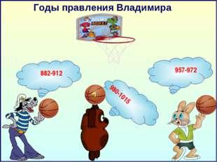 Годы правления Владимира 882-912 957-972 980-1015