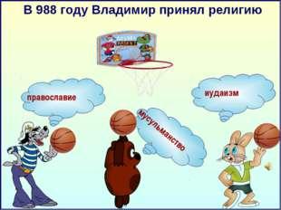 В 988 году Владимир принял религию иудаизм православие мусульманство