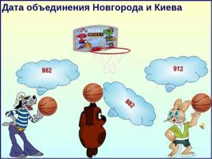 Дата объединения Новгорода и Киева 862 912 882