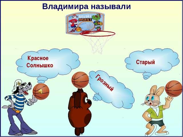 Владимира называли Красное Солнышко Старый Грозный