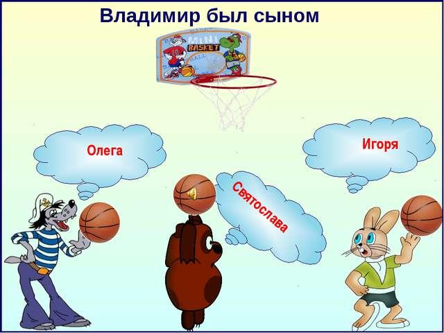 Владимир был сыном Олега Игоря Святослава