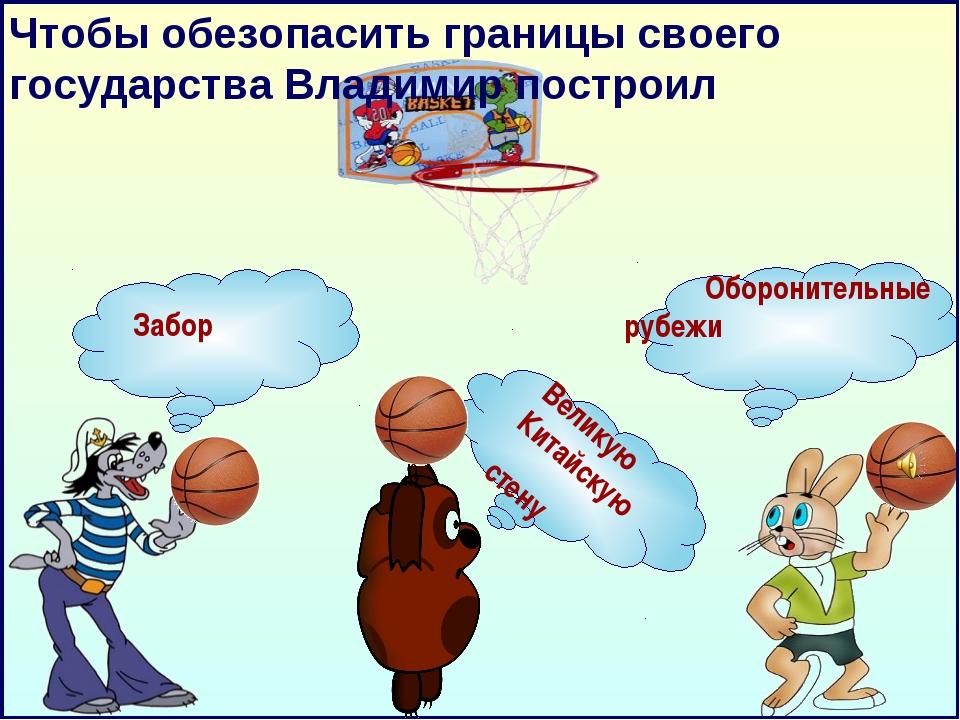 Чтобы обезопасить границы своего государства Владимир построил Забор Оборонит...