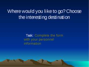 Where would you like to go? Choose the interesting destination Task: Complete
