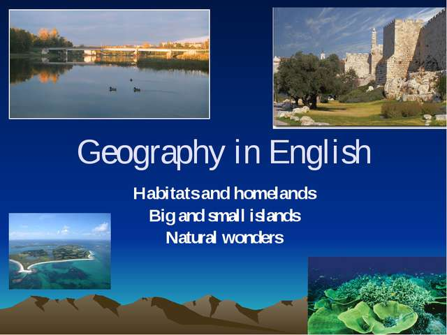 Geography in English Habitats and homelands Big and small islands Natural won...